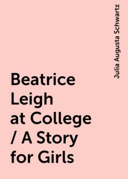 Beatrice Leigh at College / A Story for Girls, Julia Augusta Schwartz