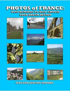 Photos of France: Plus Remarks to Help Choose Your Dream Region, Walter Judson Moore