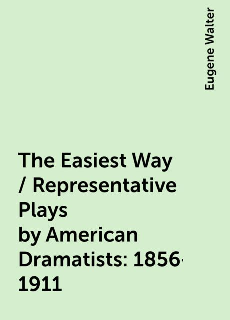 The Easiest Way / Representative Plays by American Dramatists: 1856-1911, Eugene Walter