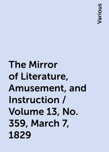 The Mirror of Literature, Amusement, and Instruction / Volume 13, No. 359, March 7, 1829, Various