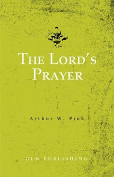 The Lord's Prayer, Arthur W.Pink
