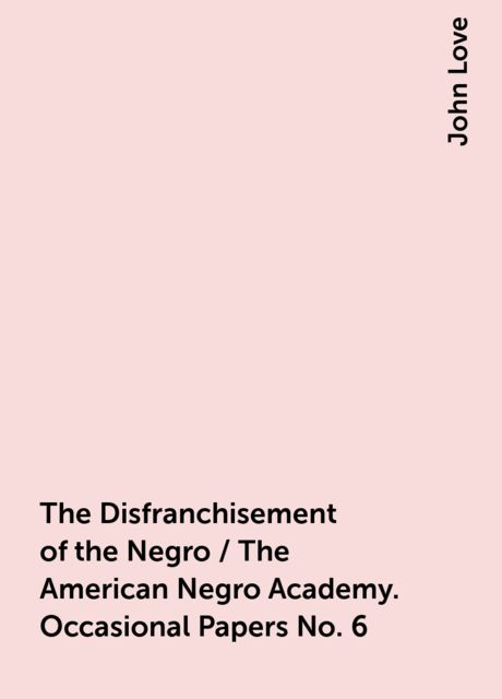 The Disfranchisement of the Negro / The American Negro Academy. Occasional Papers No. 6, John Love