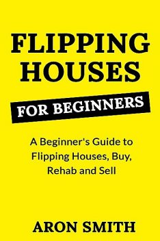 FLIPPING HOUSES FOR BEGINNERS, Aron Smith