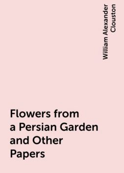 Flowers from a Persian Garden and Other Papers, William Alexander Clouston