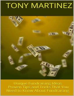 Unique Fundraising Ideas: Proven Tips and Tricks That You Need to Know About Fundraising, Tony Martinez