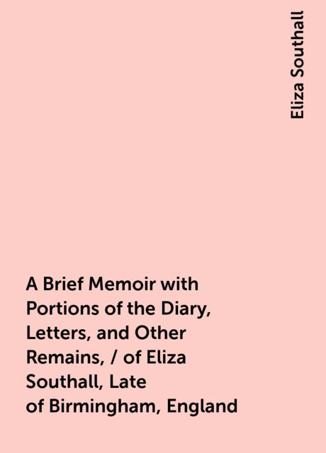A Brief Memoir with Portions of the Diary, Letters, and Other Remains, / of Eliza Southall, Late of Birmingham, England, Eliza Southall