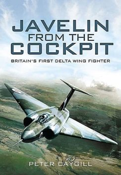 Javelin from the Cockpit: Britain's First Delta Wing Fighter, Peter Caygill