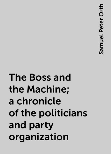 The Boss and the Machine; a chronicle of the politicians and party organization, Samuel Peter Orth