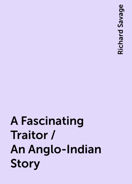 A Fascinating Traitor / An Anglo-Indian Story, Richard Savage