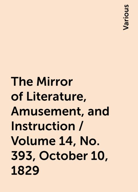 The Mirror of Literature, Amusement, and Instruction / Volume 14, No. 393, October 10, 1829, Various