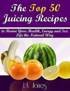 The Top 50 Juicing Recipes to Revive Your HEalth, Energy and Sex Life the Natural Way, L.A.Jones