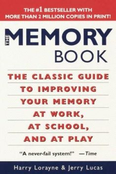 The Memory Book: The Classic Guide to Improving Your Memory at Work, at School, and at Play, Harry Lorayne, Jerry Lucas