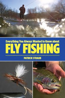 Everything You Always Wanted to Know about Fly Fishing, Patrick Straub