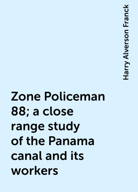 Zone Policeman 88; a close range study of the Panama canal and its workers, Harry Alverson Franck