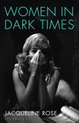 Women in Dark Times, Jacqueline Rose