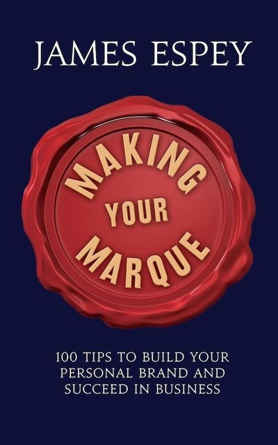 Making Your Marque: 100 Tips to Build Your Personal Brand and Succeed in Business, James Espey
