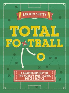 Total Football – A graphic history of the world's most iconic soccer tactics, Sanjeev Shetty