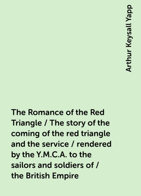 The Romance of the Red Triangle / The story of the coming of the red triangle and the service / rendered by the Y.M.C.A. to the sailors and soldiers of / the British Empire, Arthur Keysall Yapp