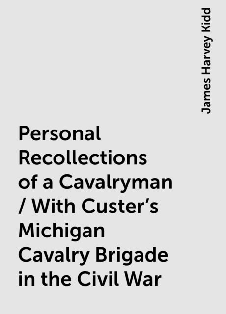 Personal Recollections of a Cavalryman / With Custer's Michigan Cavalry Brigade in the Civil War, James Harvey Kidd