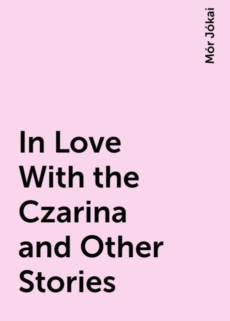 In Love With the Czarina and Other Stories, Mór Jókai