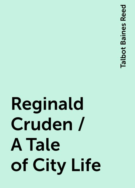 Reginald Cruden / A Tale of City Life, Talbot Baines Reed