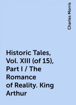 Historic Tales, Vol. XIII (of 15), Part I / The Romance of Reality. King Arthur, Charles Morris