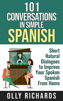 101 Conversations in Simple Spanish: Short Natural Dialogues to Boost Your Confidence & Improve Your Spoken Spanish (Spanish Edition), Olly Richards
