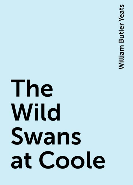 The Wild Swans at Coole, William Butler Yeats