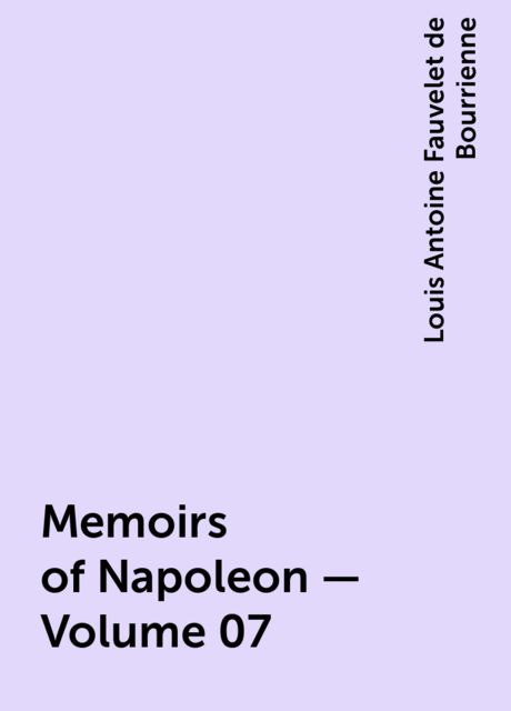 Memoirs of Napoleon — Volume 07, Louis Antoine Fauvelet de Bourrienne