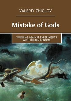 Mistake of Gods. Warning against experiments with human genome, Valeriy Zhiglov