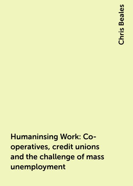 Humaninsing Work: Co-operatives, credit unions and the challenge of mass unemployment, Chris Beales