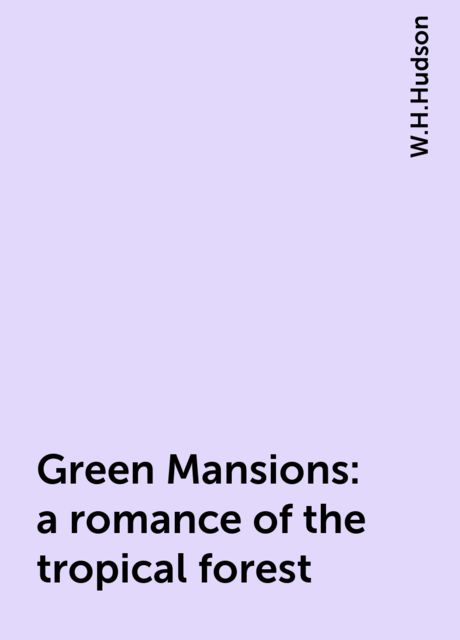 Green Mansions: a romance of the tropical forest, W.H.Hudson
