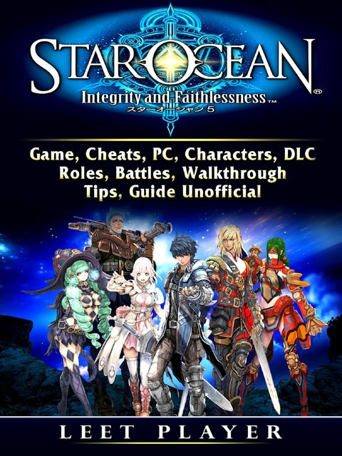 Star Ocean Integrity and Faithlessness Game, Cheats, PC, Characters, DLC, Roles, Battles, Walkthrough, Tips, Guide Unofficial, Leet Player