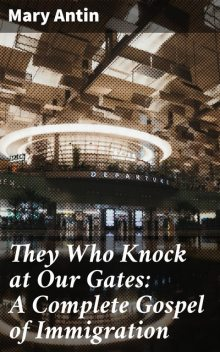 They Who Knock at Our Gates: A Complete Gospel of Immigration, Mary Antin