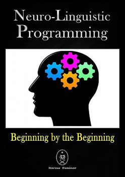 Neuro-linguistic Programming. Beginning By The Beginning, Marcus Deminco
