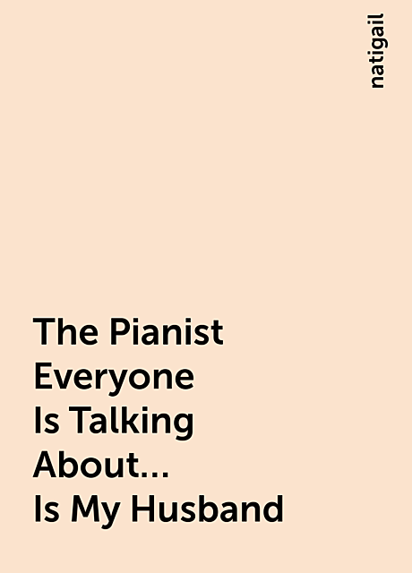 The Pianist Everyone Is Talking About… Is My Husband, natigail