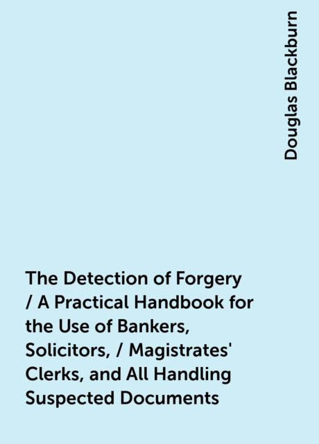 The Detection of Forgery / A Practical Handbook for the Use of Bankers, Solicitors, / Magistrates' Clerks, and All Handling Suspected Documents, Douglas Blackburn