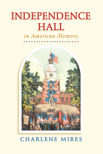 Independence Hall in American Memory, Charlene Mires