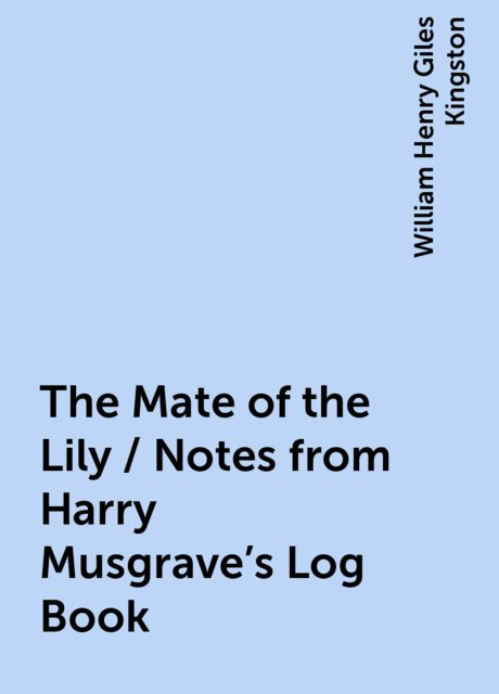 The Mate of the Lily / Notes from Harry Musgrave's Log Book, William Henry Giles Kingston