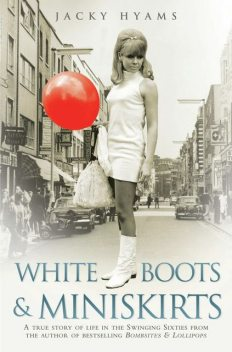 White Boots & Miniskirts – A True Story of Life in the Swinging Sixties, Jacky Hyams