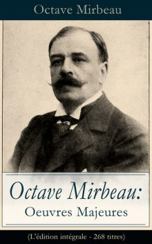 Octave Mirbeau: Oeuvres Majeures (L'édition intégrale – 268 titres), Octave Mirbeau