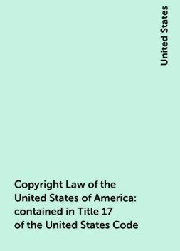 Copyright Law of the United States of America: contained in Title 17 of the United States Code, United States
