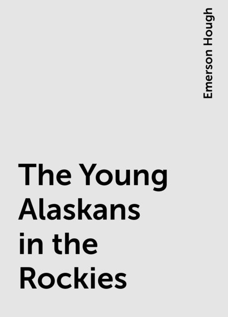 The Young Alaskans in the Rockies, Emerson Hough