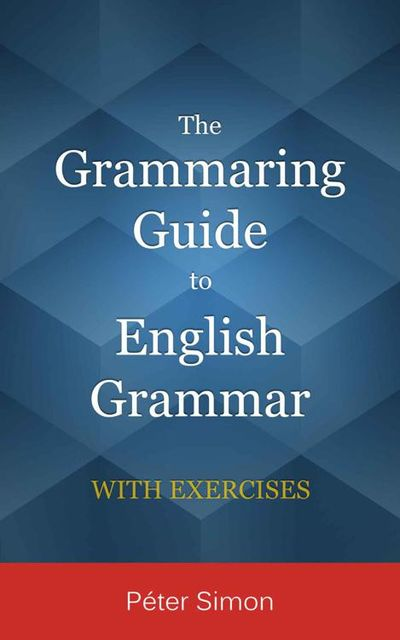 The Grammaring Guide to English Grammar with Exercises, Péter Simon