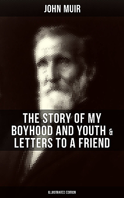 John Muir: The Story of My Boyhood and Youth & Letters to a Friend (Illustrated Edition), John Muir