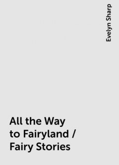 All the Way to Fairyland / Fairy Stories, Evelyn Sharp