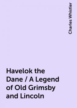 Havelok the Dane / A Legend of Old Grimsby and Lincoln, Charles Whistler
