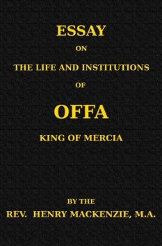 Essay on the Life and Institutions of Offa, King of Mercia, A.D. 755–794, Henry Mackenzie