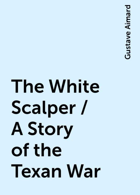 The White Scalper / A Story of the Texan War, Gustave Aimard