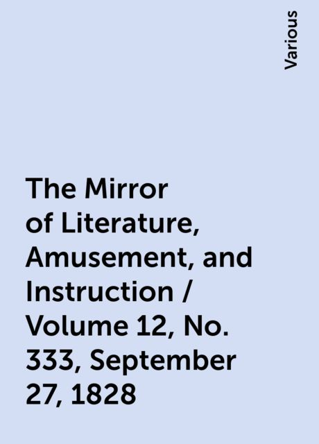The Mirror of Literature, Amusement, and Instruction / Volume 12, No. 333, September 27, 1828, Various